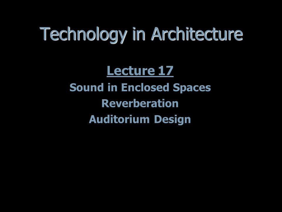 Technology in Architecture Lecture 17 Sound in Enclosed Spaces Reverberation Auditorium Design Lecture 17 Sound in Enclosed Spaces Reverberation Auditorium Design