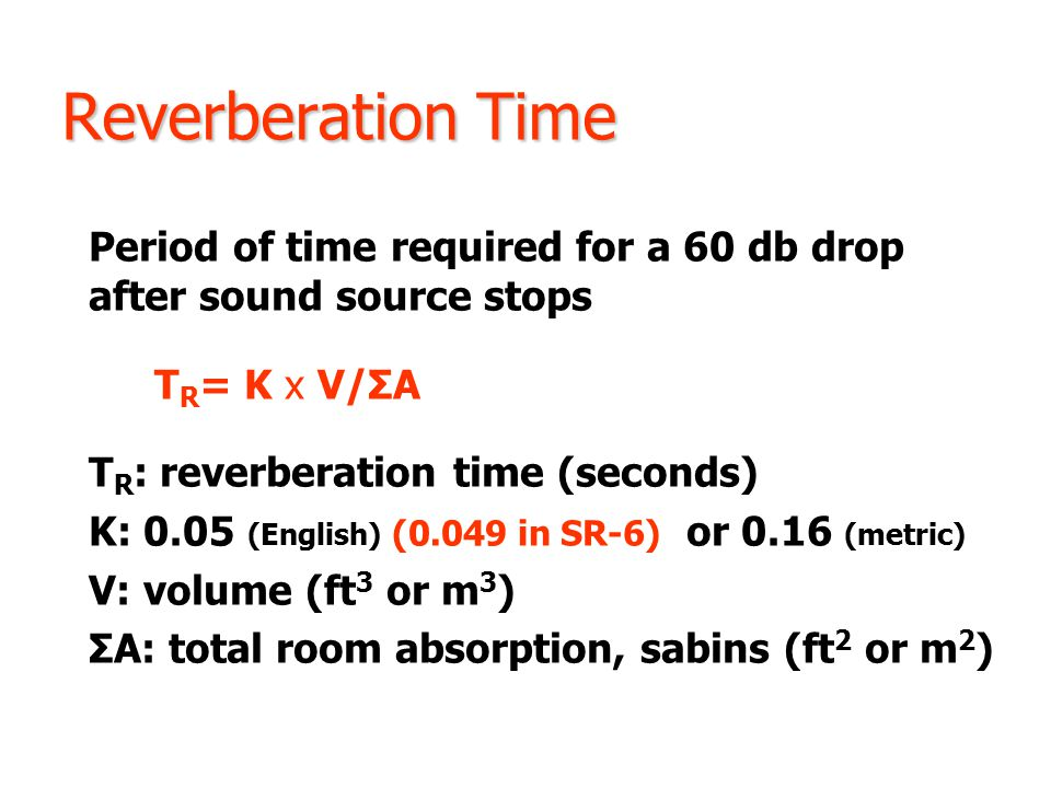 Reverberation Time Period of time required for a 60 db drop after sound source stops T R = K x V/ΣA T R : reverberation time (seconds) K: 0.05 (Englis