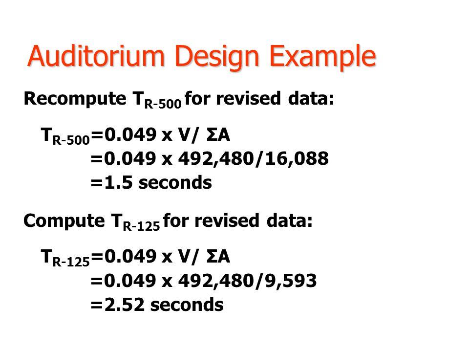 Auditorium Design Example Recompute T R-500 for revised data: T R-500 =0.049 x V/ ΣA =0.049 x 492,480/16,088 =1.5 seconds Compute T R-125 for revised data: T R-125 =0.049 x V/ ΣA =0.049 x 492,480/9,593 =2.52 seconds