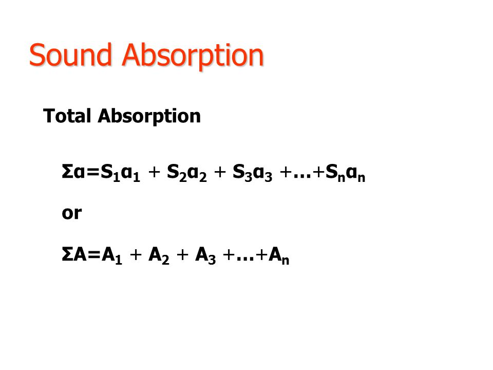 Sound Absorption Total Absorption Σα=S 1 α 1 + S 2 α 2 + S 3 α 3 +…+S n α n or ΣA=A 1 + A 2 + A 3 +…+A n