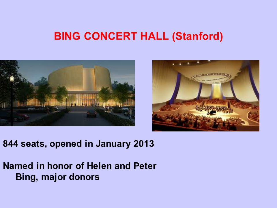 BING CONCERT HALL (Stanford) 844 seats, opened in January 2013 Named in honor of Helen and Peter Bing, major donors