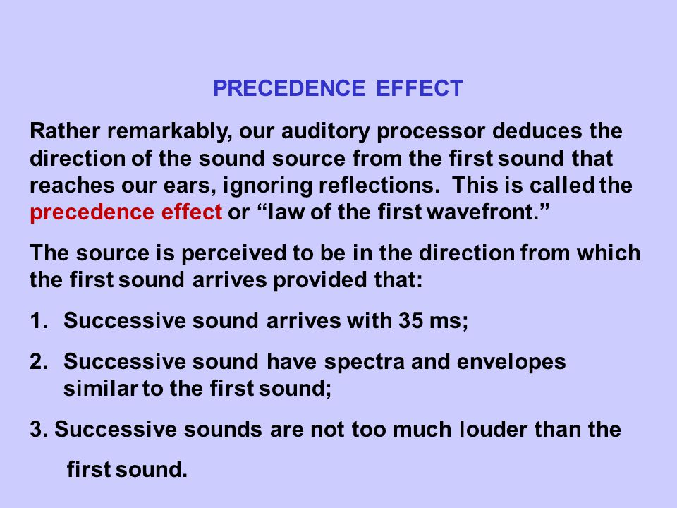 PRECEDENCE EFFECT Rather remarkably, our auditory processor deduces the direction of the sound source from the first sound that reaches our ears, ignoring reflections.