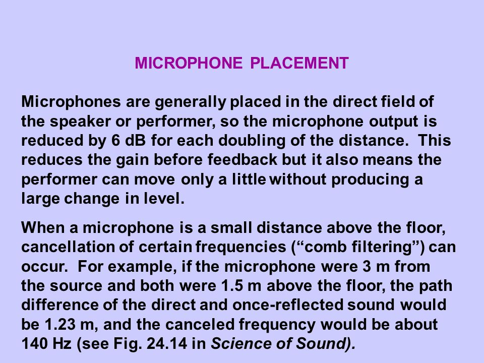 MICROPHONE PLACEMENT Microphones are generally placed in the direct field of the speaker or performer, so the microphone output is reduced by 6 dB for each doubling of the distance.