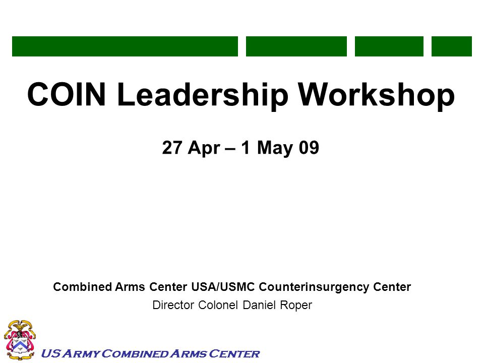 US Army Combined Arms Center COIN Leadership Workshop 27 Apr – 1 May 09 Combined Arms Center USA/USMC Counterinsurgency Center Director Colonel Daniel Roper