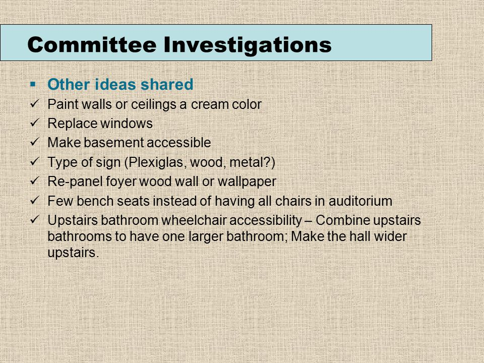 Committee Investigations  Other ideas shared Paint walls or ceilings a cream color Replace windows Make basement accessible Type of sign (Plexiglas, wood, metal ) Re-panel foyer wood wall or wallpaper Few bench seats instead of having all chairs in auditorium Upstairs bathroom wheelchair accessibility – Combine upstairs bathrooms to have one larger bathroom; Make the hall wider upstairs.