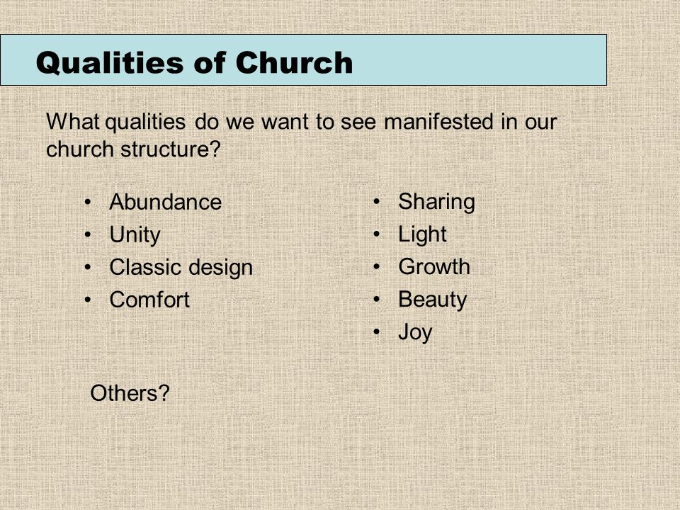 Qualities of Church Abundance Unity Classic design Comfort Sharing Light Growth Beauty Joy What qualities do we want to see manifested in our church structure.
