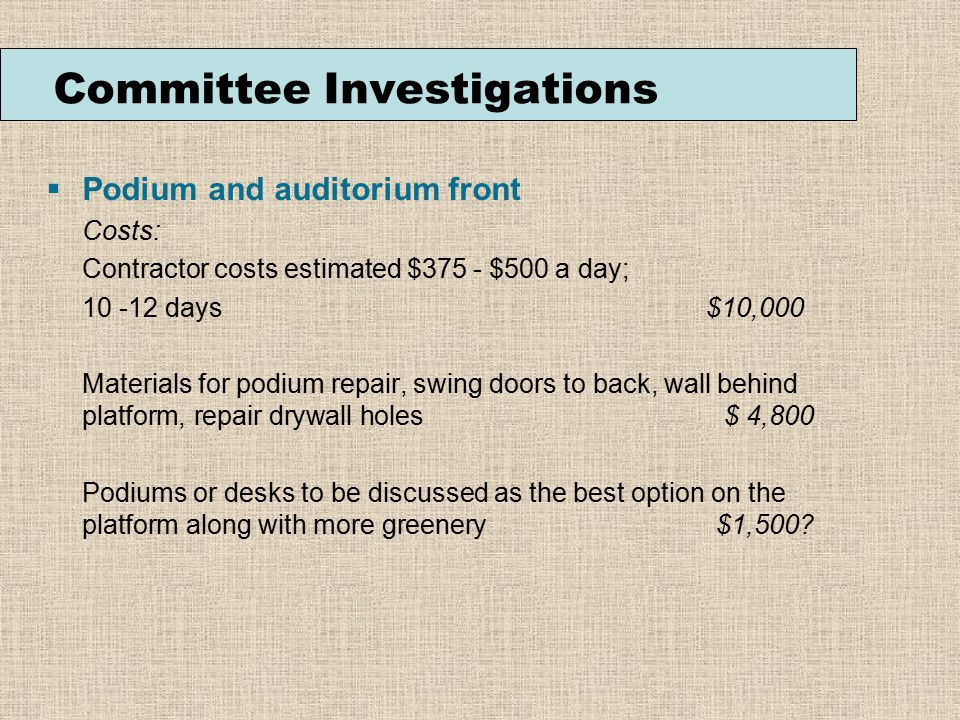 Podium and auditorium front Costs: Contractor costs estimated $375 - $500 a day; 10 -12 days $10,000 Materials for podium repair, swing doors to back, wall behind platform, repair drywall holes $ 4,800 Podiums or desks to be discussed as the best option on the platform along with more greenery $1,500.