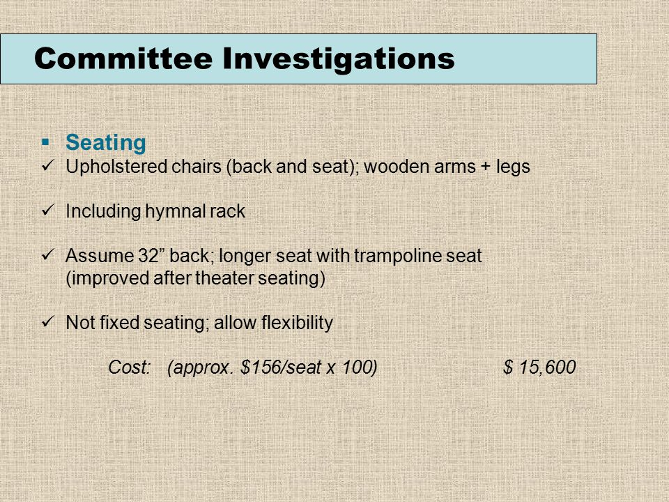  Seating Upholstered chairs (back and seat); wooden arms + legs Including hymnal rack Assume 32 back; longer seat with trampoline seat (improved after theater seating) Not fixed seating; allow flexibility Cost: (approx.