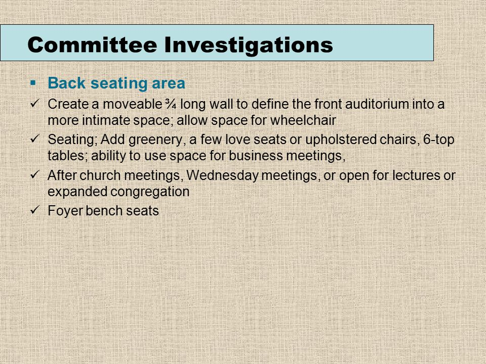 Committee Investigations  Back seating area Create a moveable ¾ long wall to define the front auditorium into a more intimate space; allow space for wheelchair Seating; Add greenery, a few love seats or upholstered chairs, 6-top tables; ability to use space for business meetings, After church meetings, Wednesday meetings, or open for lectures or expanded congregation Foyer bench seats