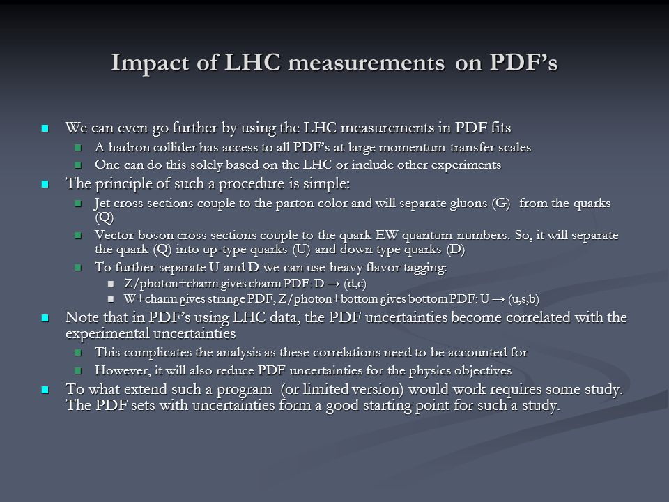 Impact of LHC measurements on PDF's We can even go further by using the LHC measurements in PDF fits We can even go further by using the LHC measurements in PDF fits A hadron collider has access to all PDF's at large momentum transfer scales A hadron collider has access to all PDF's at large momentum transfer scales One can do this solely based on the LHC or include other experiments One can do this solely based on the LHC or include other experiments The principle of such a procedure is simple: The principle of such a procedure is simple: Jet cross sections couple to the parton color and will separate gluons (G) from the quarks (Q) Jet cross sections couple to the parton color and will separate gluons (G) from the quarks (Q) Vector boson cross sections couple to the quark EW quantum numbers.
