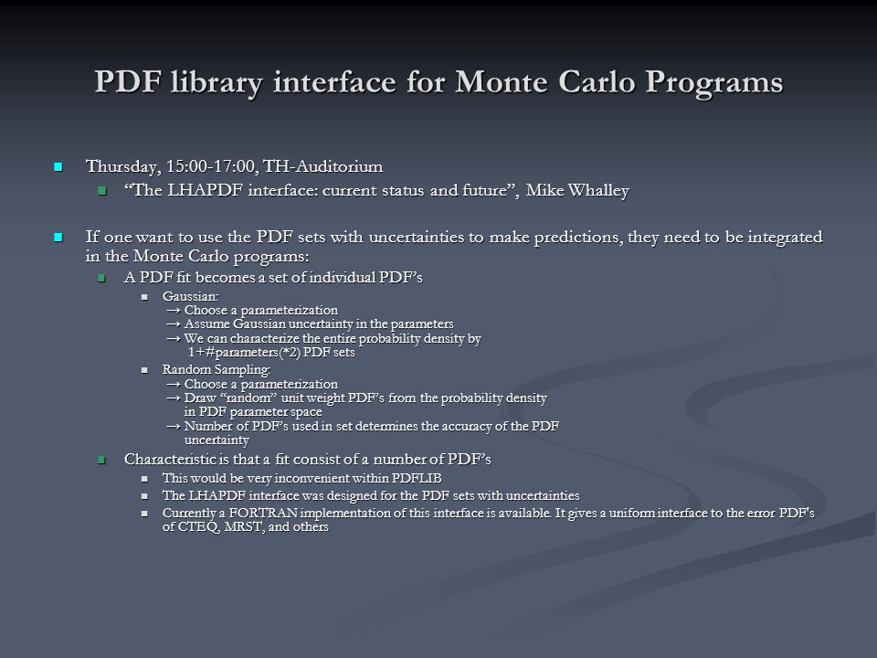 PDF library interface for Monte Carlo Programs Thursday, 15:00-17:00, TH-Auditorium Thursday, 15:00-17:00, TH-Auditorium The LHAPDF interface: current status and future , Mike Whalley The LHAPDF interface: current status and future , Mike Whalley If one want to use the PDF sets with uncertainties to make predictions, they need to be integrated in the Monte Carlo programs: If one want to use the PDF sets with uncertainties to make predictions, they need to be integrated in the Monte Carlo programs: A PDF fit becomes a set of individual PDF's A PDF fit becomes a set of individual PDF's Gaussian: → Choose a parameterization → Assume Gaussian uncertainty in the parameters → We can characterize the entire probability density by 1+#parameters(*2) PDF sets Gaussian: → Choose a parameterization → Assume Gaussian uncertainty in the parameters → We can characterize the entire probability density by 1+#parameters(*2) PDF sets Random Sampling: → Choose a parameterization → Draw random unit weight PDF's from the probability density in PDF parameter space → Number of PDF's used in set determines the accuracy of the PDF uncertainty Random Sampling: → Choose a parameterization → Draw random unit weight PDF's from the probability density in PDF parameter space → Number of PDF's used in set determines the accuracy of the PDF uncertainty Characteristic is that a fit consist of a number of PDF's Characteristic is that a fit consist of a number of PDF's This would be very inconvenient within PDFLIB This would be very inconvenient within PDFLIB The LHAPDF interface was designed for the PDF sets with uncertainties The LHAPDF interface was designed for the PDF sets with uncertainties Currently a FORTRAN implementation of this interface is available.