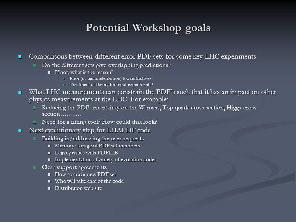 Potential Workshop goals Comparisons between different error PDF sets for some key LHC experiments Comparisons between different error PDF sets for some key LHC experiments Do the different sets give overlapping predictions.