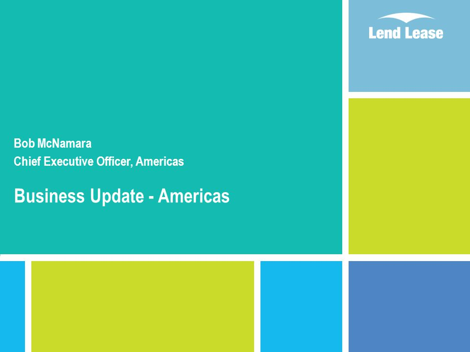 Agenda 1.Overview of business environment 2.Lend Lease in the Americas 3.Project Management & Construction 4.Infrastructure development 5.Development – Lend Lease DASCO 6.Key priorities