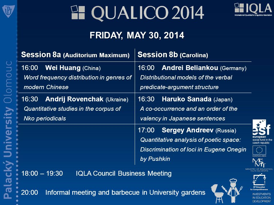 FRIDAY, MAY 30, 2014 18:00 – 19:30IQLA Council Business Meeting 20:00Informal meeting and barbecue in University gardens Session 8a (Auditorium Maximum) Session 8b (Carolina) 16:00 Wei Huang (China) Word frequency distribution in genres of modern Chinese 16:00Andrei Beliankou (Germany) Distributional models of the verbal predicate-argument structure 16:30Andrij Rovenchak (Ukraine) Quantitative studies in the corpus of Nko periodicals 16:30Haruko Sanada (Japan) A co-occurrence and an order of the valency in Japanese sentences 17:00Sergey Andreev (Russia) Quantitative analysis of poetic space: Discrimination of loci in Eugene Onegin by Pushkin