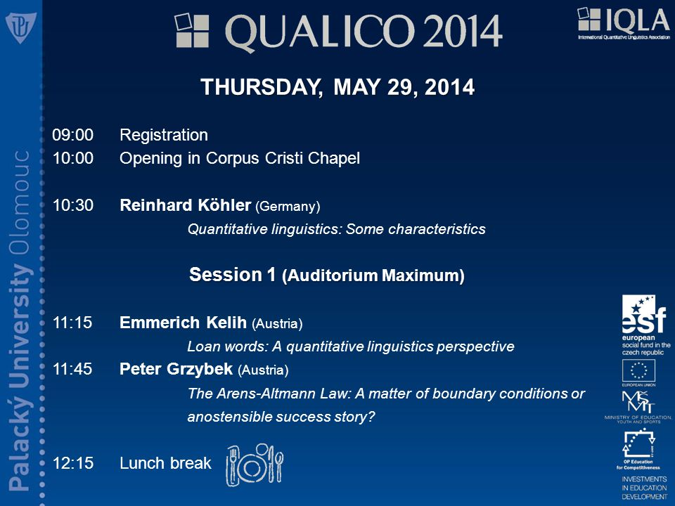 THURSDAY, MAY 29, 2014 09:00 Registration 10:00 Opening in Corpus Cristi Chapel 10:30Reinhard Köhler (Germany) Quantitative linguistics: Some characteristics Session 1 (Auditorium Maximum) 11:15Emmerich Kelih (Austria) Loan words: A quantitative linguistics perspective 11:45Peter Grzybek (Austria) The Arens-Altmann Law: A matter of boundary conditions or anostensible success story.