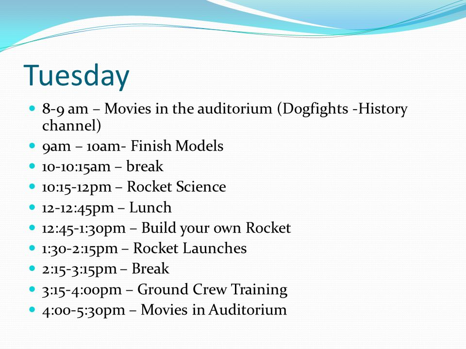 Tuesday 8-9 am – Movies in the auditorium (Dogfights -History channel) 9am – 10am- Finish Models 10-10:15am – break 10:15-12pm – Rocket Science 12-12:45pm – Lunch 12:45-1:30pm – Build your own Rocket 1:30-2:15pm – Rocket Launches 2:15-3:15pm – Break 3:15-4:00pm – Ground Crew Training 4:00-5:30pm – Movies in Auditorium