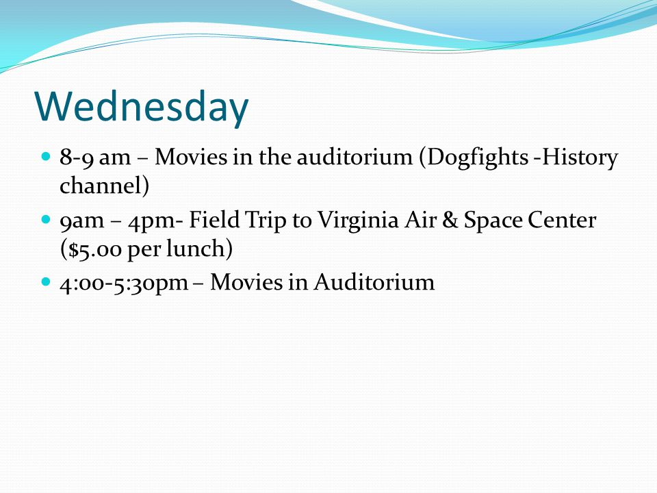 Wednesday 8-9 am – Movies in the auditorium (Dogfights -History channel) 9am – 4pm- Field Trip to Virginia Air & Space Center ($5.00 per lunch) 4:00-5:30pm – Movies in Auditorium