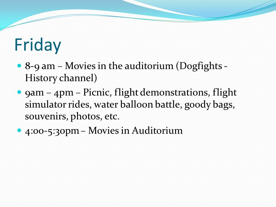 Friday 8-9 am – Movies in the auditorium (Dogfights - History channel) 9am – 4pm – Picnic, flight demonstrations, flight simulator rides, water balloon battle, goody bags, souvenirs, photos, etc.