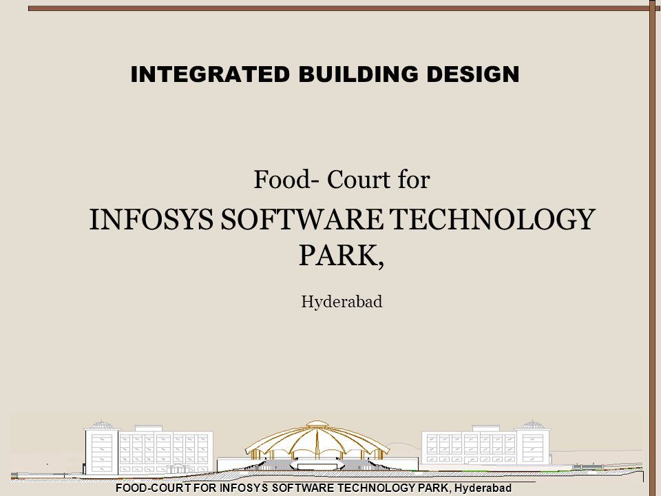 FOOD-COURT FOR INFOSYS SOFTWARE TECHNOLOGY PARK, Hyderabad INTEGRATED BUILDING DESIGN Food- Court for INFOSYS SOFTWARE TECHNOLOGY PARK, Hyderabad