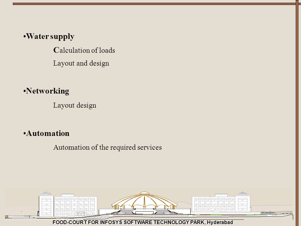 FOOD-COURT FOR INFOSYS SOFTWARE TECHNOLOGY PARK, Hyderabad Water supply C alculation of loads Layout and design Networking Layout design Automation Au