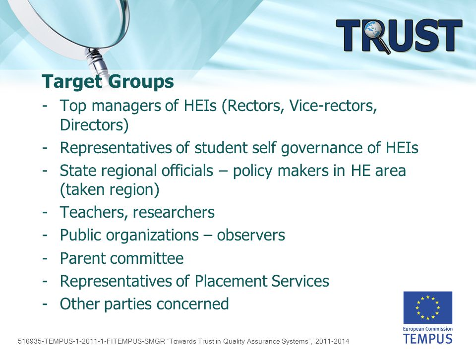 516935-TEMPUS-1-2011-1-FITEMPUS-SMGR Towards Trust in Quality Assurance Systems , 2011-2014 Target Groups -Top managers of HEIs (Rectors, Vice-rectors, Directors) -Representatives of student self governance of HEIs -State regional officials – policy makers in HE area (taken region) -Teachers, researchers -Public organizations – observers -Parent committee -Representatives of Placement Services -Other parties concerned