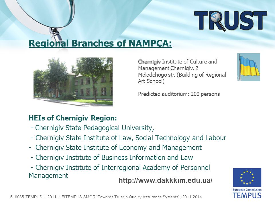 516935-TEMPUS-1-2011-1-FITEMPUS-SMGR Towards Trust in Quality Assurance Systems , 2011-2014 Regional Branches of NAMPCA: HEIs of Chernigiv Region: - Chernigiv State Pedagogical University, - Chernigiv State Institute of Law, Social Technology and Labour - Chernigiv State Institute of Economy and Management - Chernigiv Institute of Business Information and Law - Chernigiv Institute of Interregional Academy of Personnel Management http://www.dakkkim.edu.ua/ Chernigiv Chernigiv Institute of Culture and Management Chernigiv, 2 Molodchogo str.