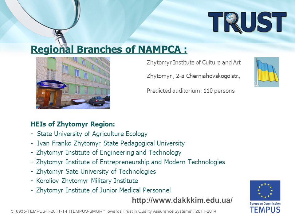 516935-TEMPUS-1-2011-1-FITEMPUS-SMGR Towards Trust in Quality Assurance Systems , 2011-2014 Regional Branches of NAMPCA : HEIs of Zhytomyr Region: - State University of Agriculture Ecology - Ivan Franko Zhytomyr State Pedagogical University -Zhytomyr Institute of Engineering and Technology -Zhytomyr Institute of Entrepreneurship and Modern Technologies -Zhytomyr Sate University of Technologies -Koroliov Zhytomyr Military Institute -Zhytomyr Institute of Junior Medical Personnel http://www.dakkkim.edu.ua/ Zhytomyr Institute of Culture and Art Zhytomyr, 2-а Cherniahovskogo str., Predicted auditorium: 110 persons