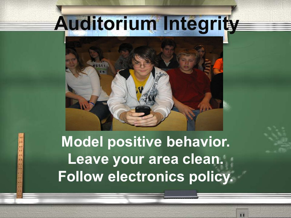 Auditorium Integrity Model positive behavior. Leave your area clean. Follow electronics policy.