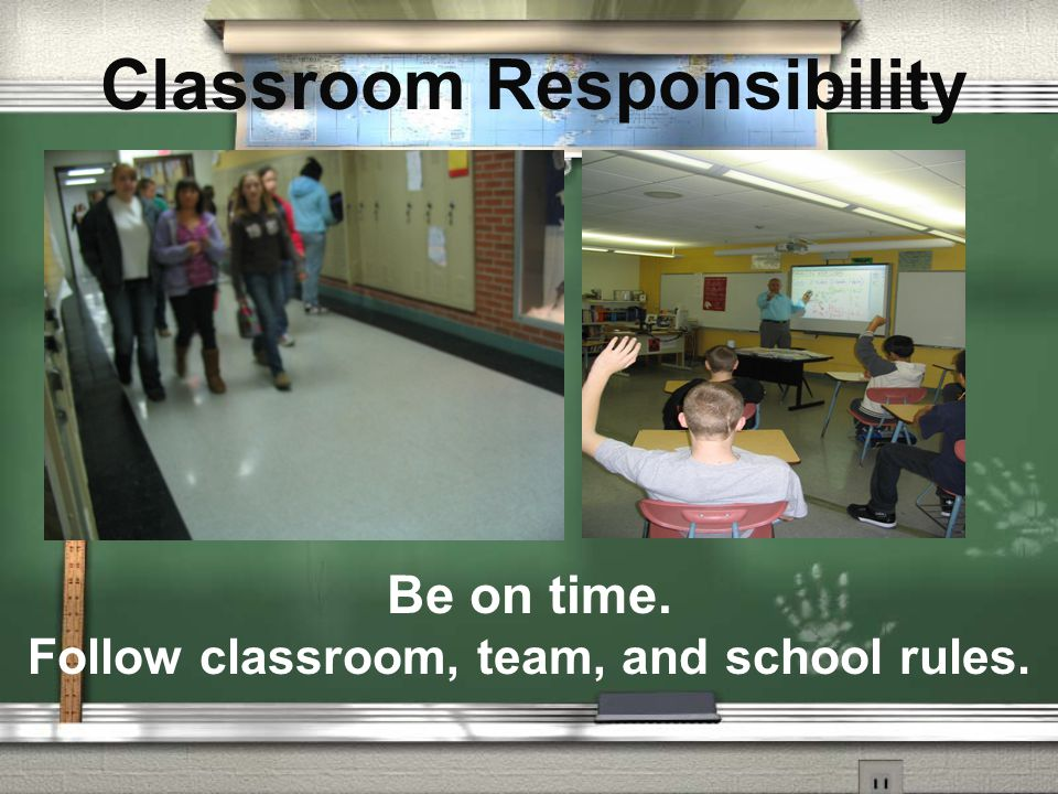 Classroom Responsibility Be on time. Follow classroom, team, and school rules.