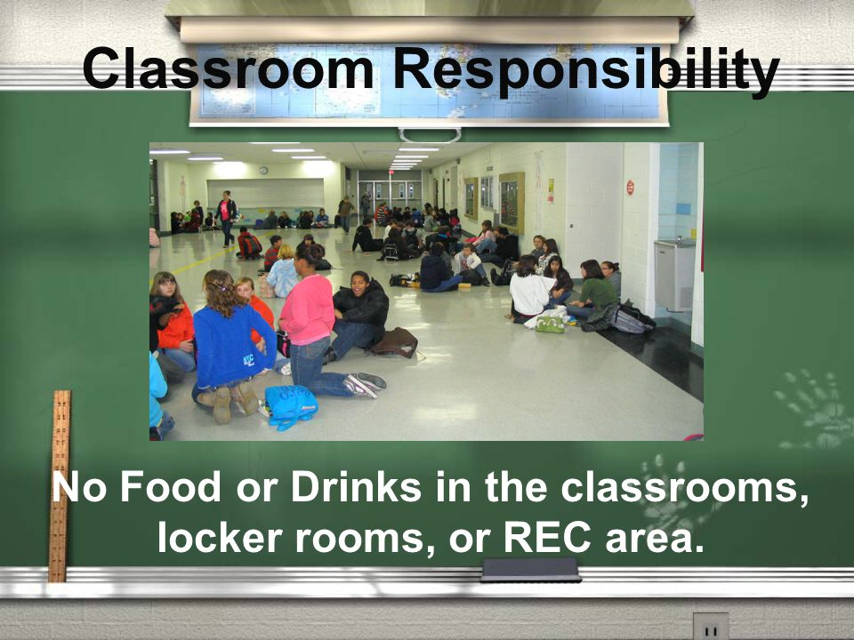Classroom Responsibility No Food or Drinks in the classrooms, locker rooms, or REC area.