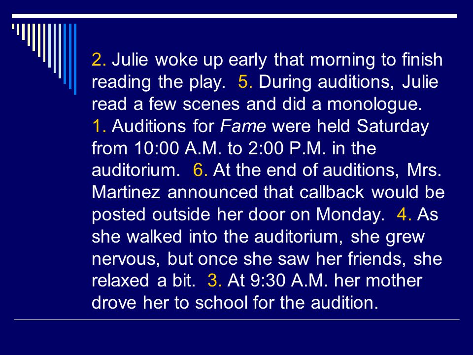 2. Julie woke up early that morning to finish reading the play. 5. During auditions, Julie read a few scenes and did a monologue. 1. Auditions for Fam