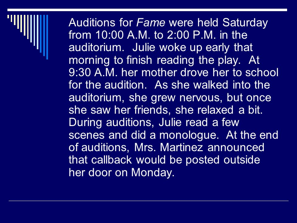 Auditions for Fame were held Saturday from 10:00 A.M. to 2:00 P.M. in the auditorium. Julie woke up early that morning to finish reading the play. At