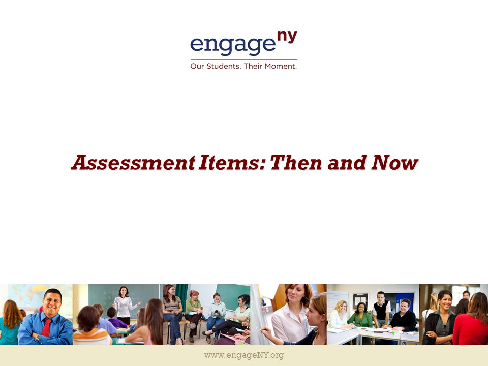 www.engageNY.org Assessment Items: Then and Now