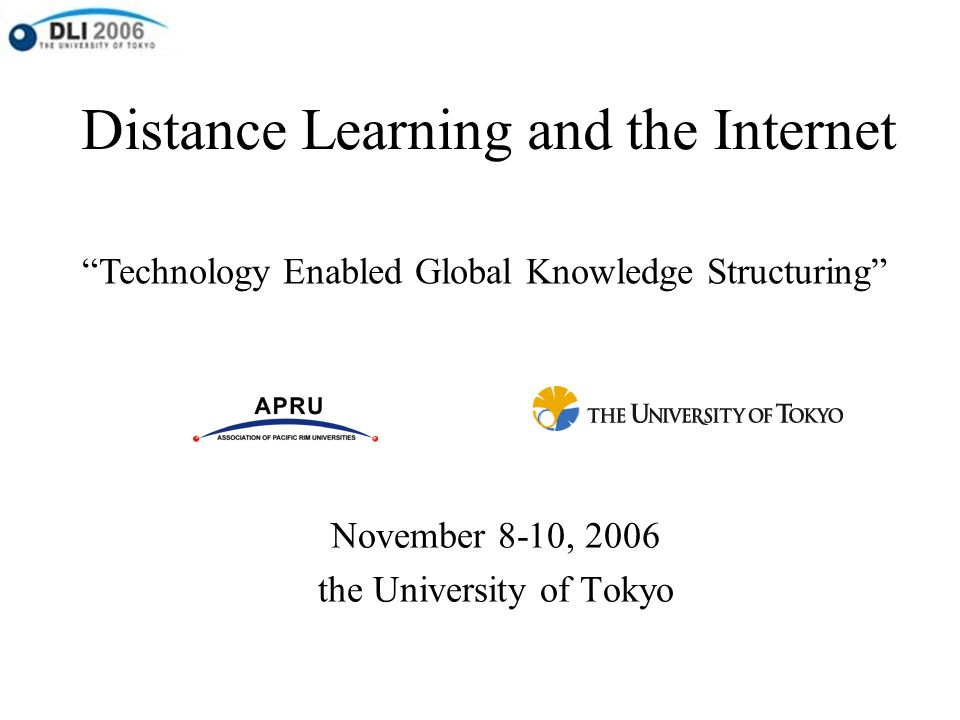 "Distance Learning and the Internet November 8-10, 2006 the University of Tokyo ""Technology Enabled Global Knowledge Structuring"""