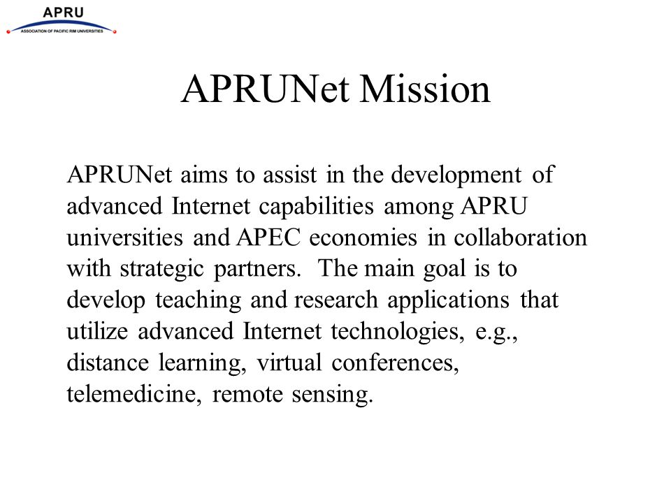 APRUNet Mission APRUNet aims to assist in the development of advanced Internet capabilities among APRU universities and APEC economies in collaboratio