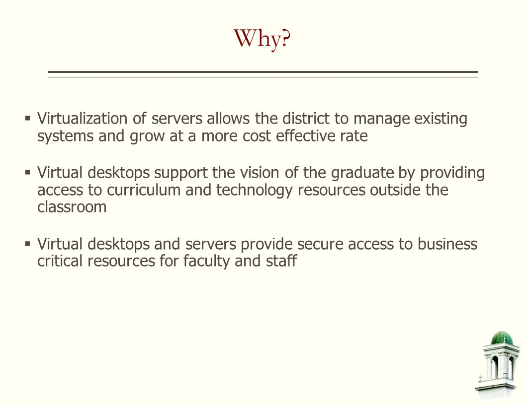 Why?  Virtualization of servers allows the district to manage existing systems and grow at a more cost effective rate  Virtual desktops support the