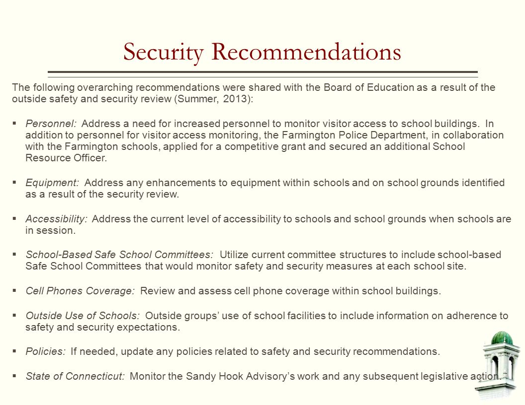 Security Recommendations The following overarching recommendations were shared with the Board of Education as a result of the outside safety and security review (Summer, 2013):  Personnel: Address a need for increased personnel to monitor visitor access to school buildings.