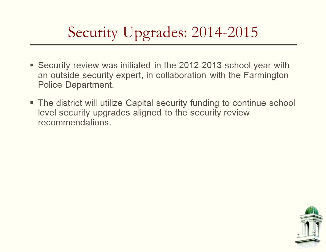 Security Upgrades: 2014-2015  Security review was initiated in the 2012-2013 school year with an outside security expert, in collaboration with the Farmington Police Department.