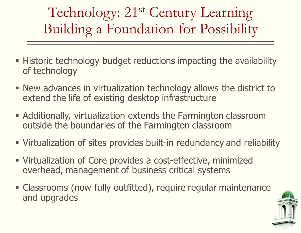 Technology: 21 st Century Learning Building a Foundation for Possibility  Historic technology budget reductions impacting the availability of technology  New advances in virtualization technology allows the district to extend the life of existing desktop infrastructure  Additionally, virtualization extends the Farmington classroom outside the boundaries of the Farmington classroom  Virtualization of sites provides built-in redundancy and reliability  Virtualization of Core provides a cost-effective, minimized overhead, management of business critical systems  Classrooms (now fully outfitted), require regular maintenance and upgrades