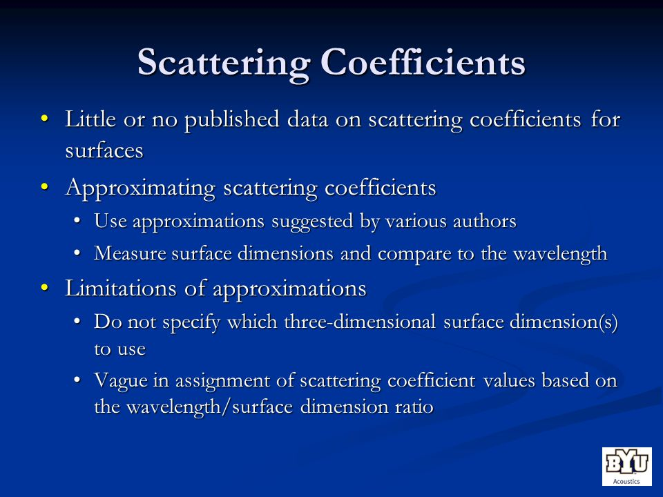 Scattering Coefficients Little or no published data on scattering coefficients for surfacesLittle or no published data on scattering coefficients for surfaces Approximating scattering coefficientsApproximating scattering coefficients Use approximations suggested by various authorsUse approximations suggested by various authors Measure surface dimensions and compare to the wavelengthMeasure surface dimensions and compare to the wavelength Limitations of approximationsLimitations of approximations Do not specify which three-dimensional surface dimension(s) to useDo not specify which three-dimensional surface dimension(s) to use Vague in assignment of scattering coefficient values based on the wavelength/surface dimension ratioVague in assignment of scattering coefficient values based on the wavelength/surface dimension ratio
