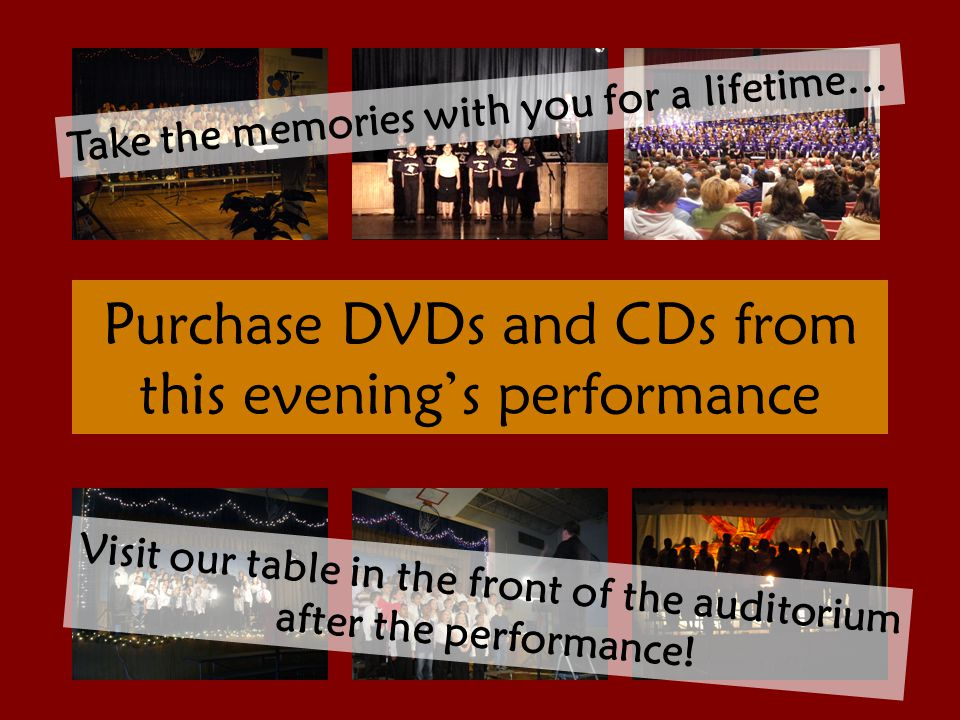 Purchase DVDs and CDs from this evening's performance Take the memories with you for a lifetime… Visit our table in the front of the auditorium after the performance!