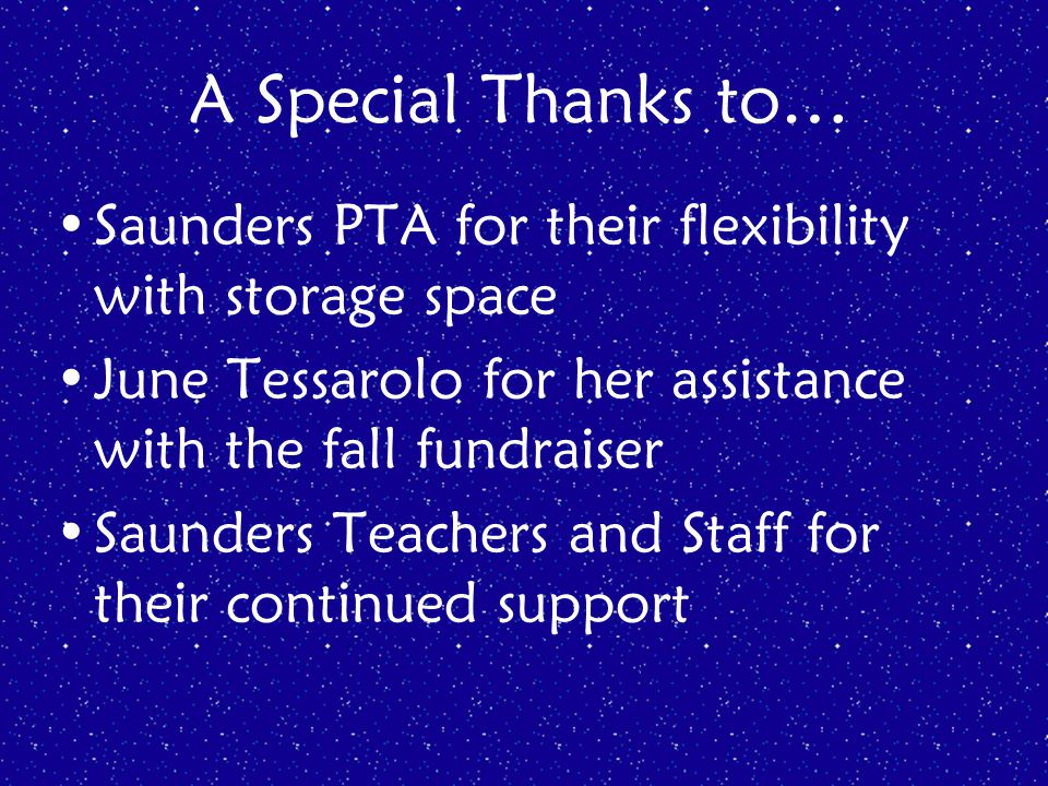 A Special Thanks to… Saunders PTA for their flexibility with storage space June Tessarolo for her assistance with the fall fundraiser Saunders Teachers and Staff for their continued support