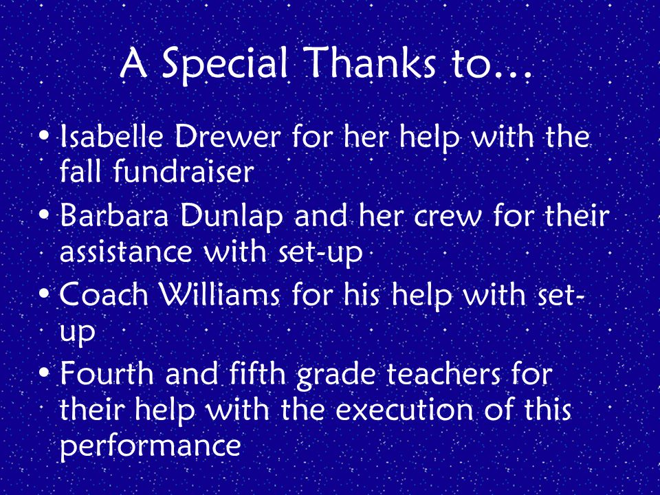 A Special Thanks to… Isabelle Drewer for her help with the fall fundraiser Barbara Dunlap and her crew for their assistance with set-up Coach Williams for his help with set- up Fourth and fifth grade teachers for their help with the execution of this performance
