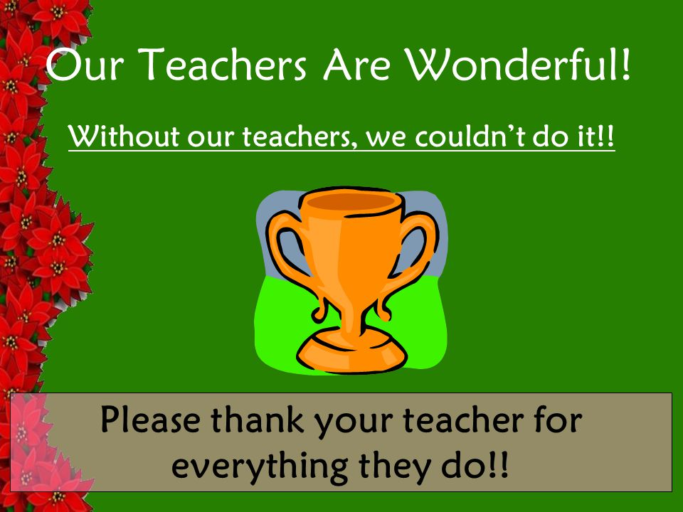 Our Teachers Are Wonderful. Without our teachers, we couldn't do it!.