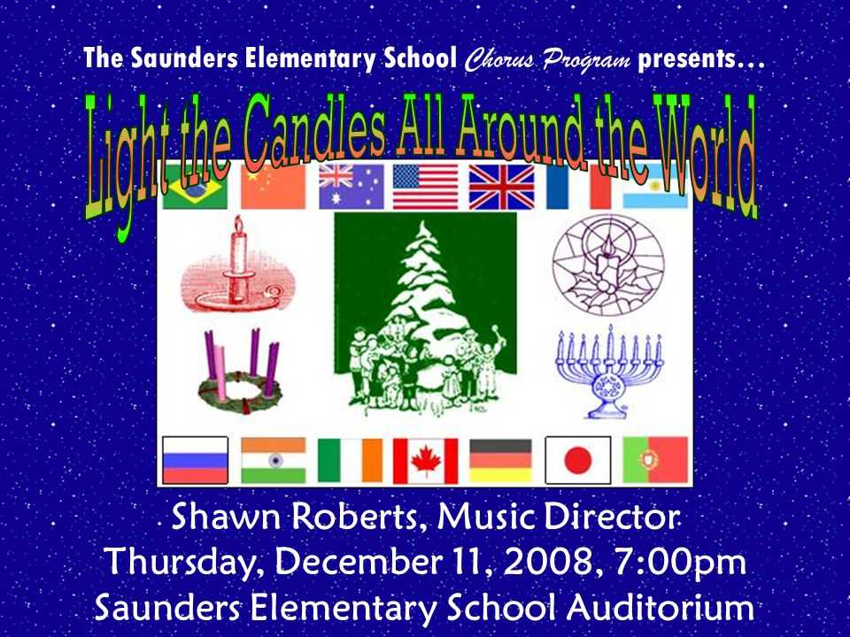 The Saunders Elementary School Chorus Program presents… Shawn Roberts, Music Director Thursday, December 11, 2008, 7:00pm Saunders Elementary School Auditorium