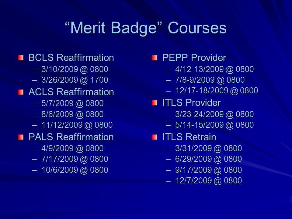 Merit Badge Courses BCLS Reaffirmation –3/10/2009 @ 0800 –3/26/2009 @ 1700 ACLS Reaffirmation –5/7/2009 @ 0800 –8/6/2009 @ 0800 –11/12/2009 @ 0800 PALS Reaffirmation –4/9/2009 @ 0800 –7/17/2009 @ 0800 –10/6/2009 @ 0800 PEPP Provider –4/12-13/2009 @ 0800 –7/8-9/2009 @ 0800 –12/17-18/2009 @ 0800 ITLS Provider –3/23-24/2009 @ 0800 –5/14-15/2009 @ 0800 ITLS Retrain –3/31/2009 @ 0800 –6/29/2009 @ 0800 –9/17/2009 @ 0800 –12/7/2009 @ 0800