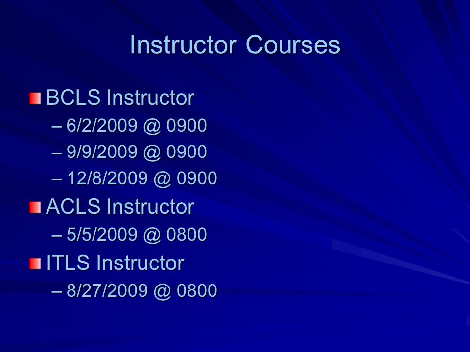 Instructor Courses BCLS Instructor –6/2/2009 @ 0900 –9/9/2009 @ 0900 –12/8/2009 @ 0900 ACLS Instructor –5/5/2009 @ 0800 ITLS Instructor –8/27/2009 @ 0800