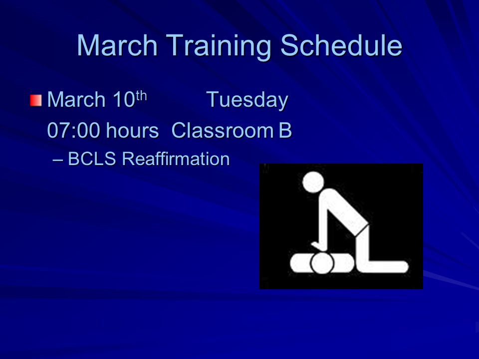 March Training Schedule March 10 th Tuesday 07:00 hours Classroom B –BCLS Reaffirmation