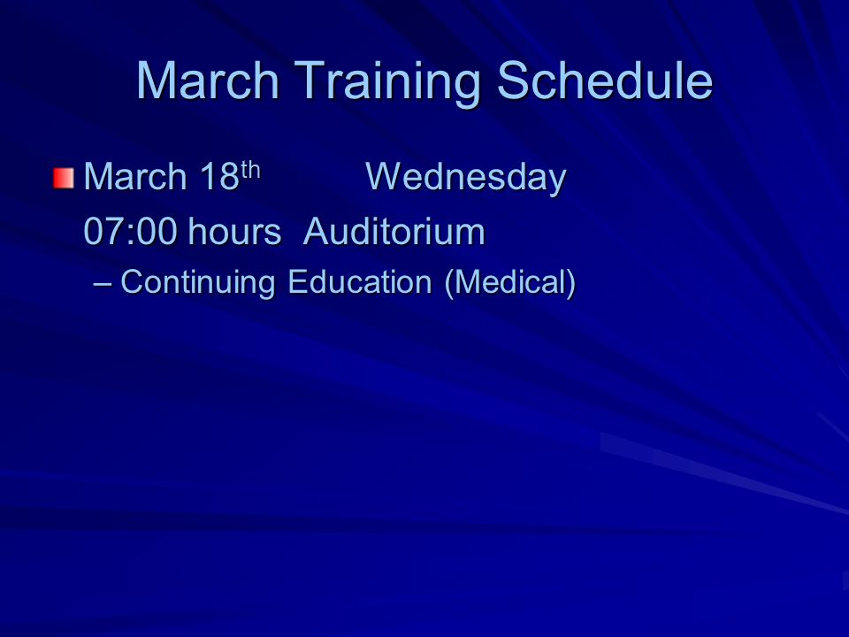 March Training Schedule March 18 th Wednesday 07:00 hours Auditorium –Continuing Education (Medical)