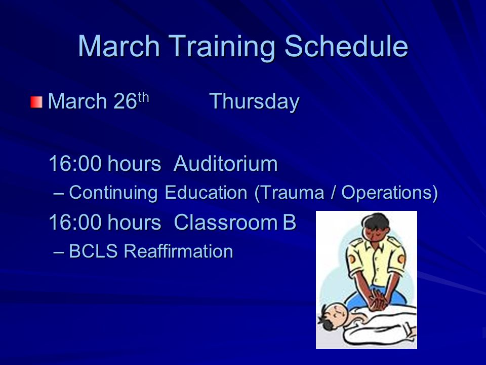 March Training Schedule March 26 th Thursday 16:00 hours Auditorium –Continuing Education (Trauma / Operations) 16:00 hours Classroom B –BCLS Reaffirmation